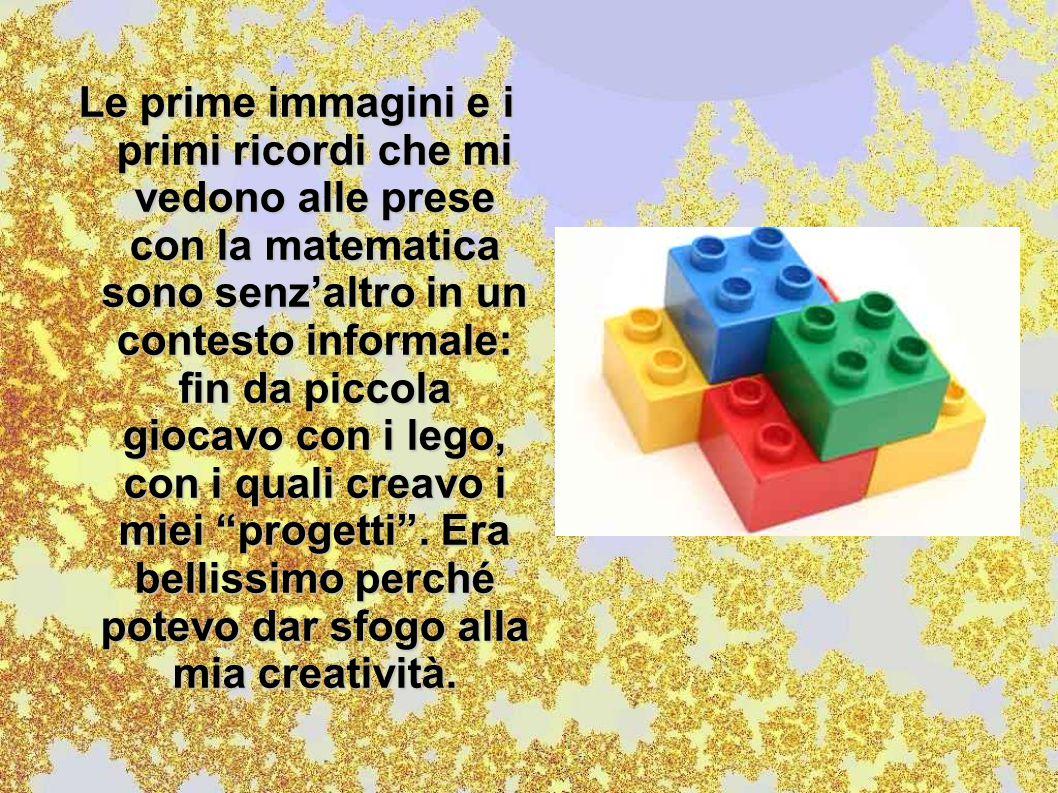 Le prime immagini e i primi ricordi che mi vedono alle prese con la matematica sono senz'altro in un contesto informale: fin da piccola giocavo con i lego, con i quali creavo i miei progetti .