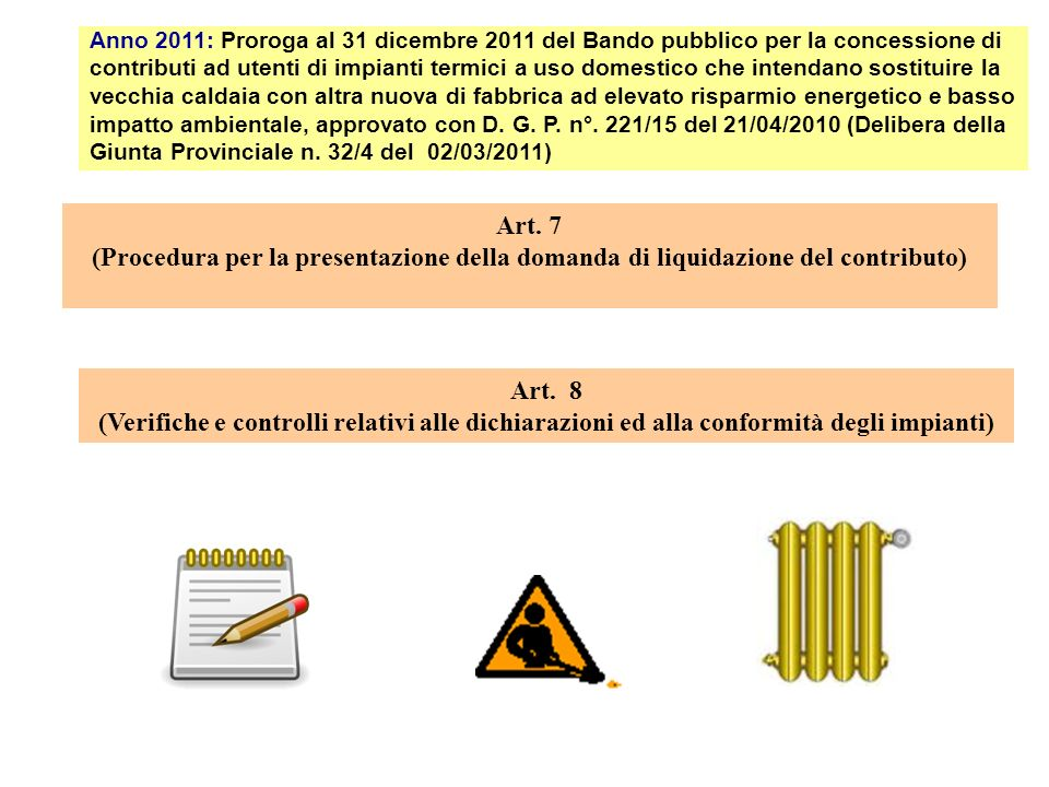 Anno 2011: Proroga al 31 dicembre 2011 del Bando pubblico per la concessione di contributi ad utenti di impianti termici a uso domestico che intendano sostituire la vecchia caldaia con altra nuova di fabbrica ad elevato risparmio energetico e basso impatto ambientale, approvato con D. G. P. n°. 221/15 del 21/04/2010 (Delibera della Giunta Provinciale n. 32/4 del 02/03/2011)