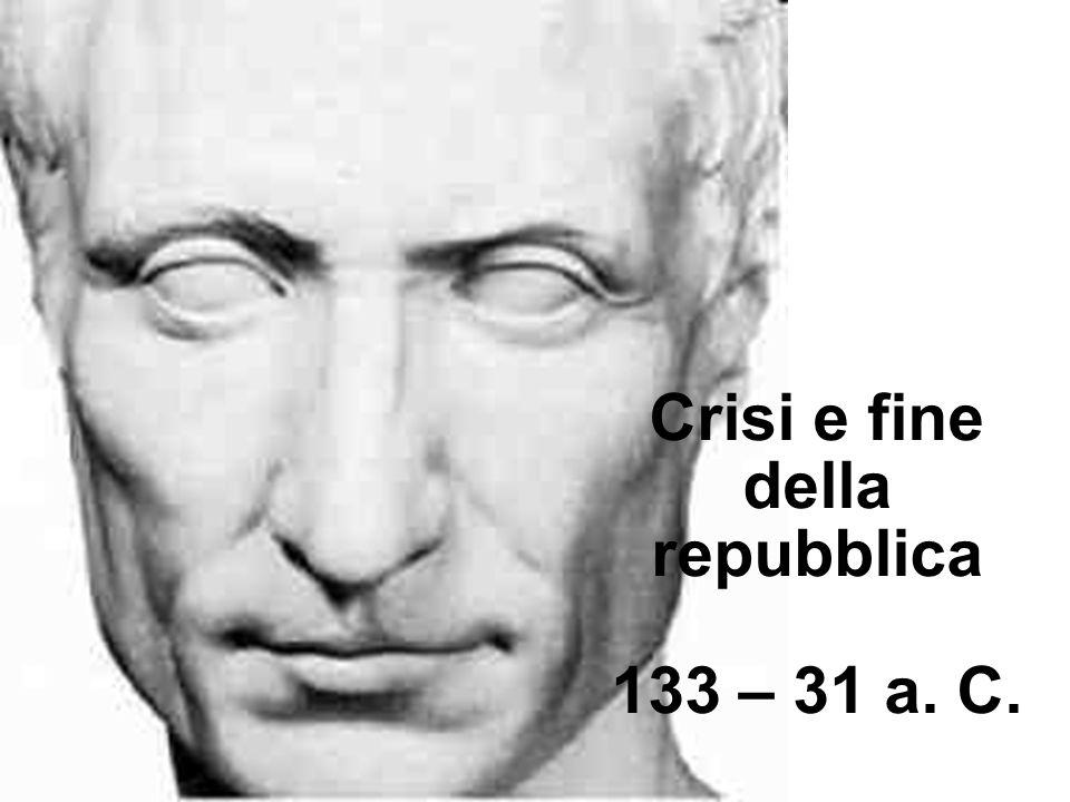 Crisi e fine della repubblica 133 – 31 a. C.