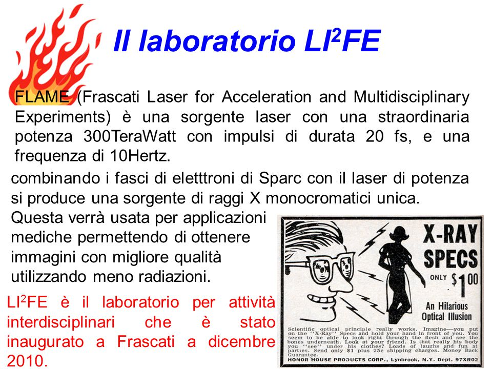 FLAME (Frascati Laser for Acceleration and Multidisciplinary Experiments) è una sorgente laser con una straordinaria potenza 300TeraWatt con impulsi di durata 20 fs, e una frequenza di 10Hertz.