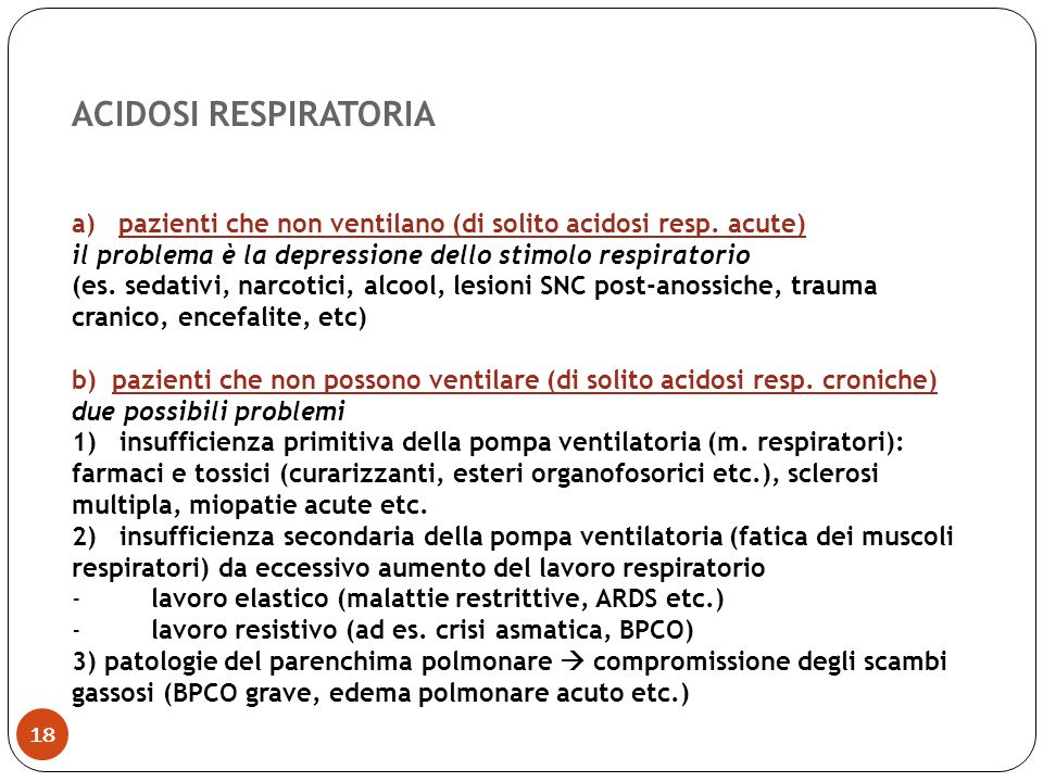 ACIDOSI RESPIRATORIA a) pazienti che non ventilano (di solito acidosi resp. acute) il problema è la depressione dello stimolo respiratorio.