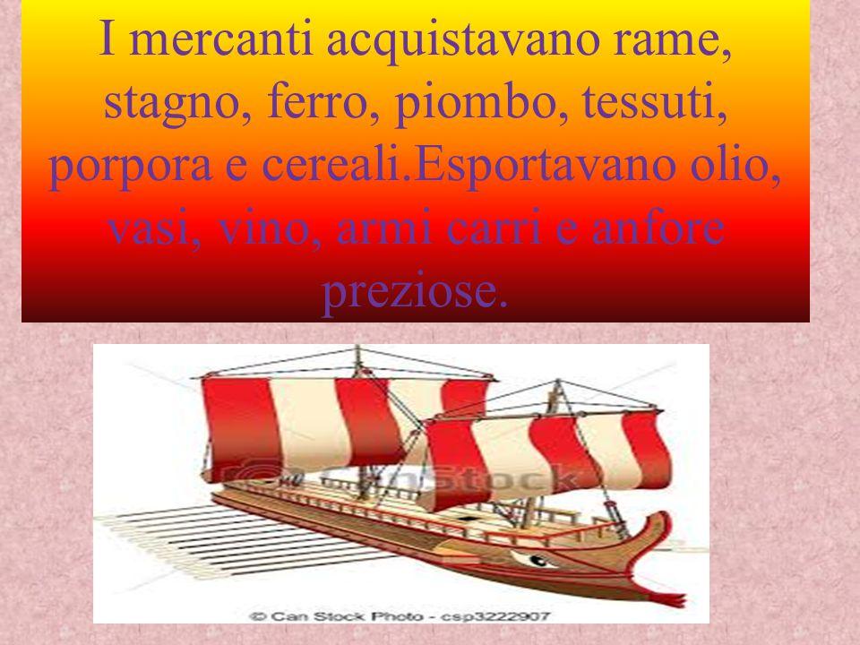 I mercanti acquistavano rame, stagno, ferro, piombo, tessuti, porpora e cereali.Esportavano olio, vasi, vino, armi carri e anfore preziose.