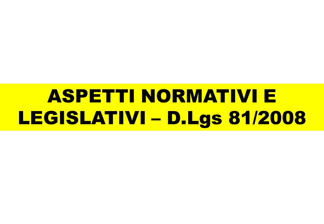 ASPETTI NORMATIVI E LEGISLATIVI – D.Lgs 81/2008