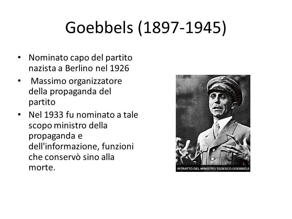 Goebbels (1897-1945) Nominato capo del partito nazista a Berlino nel 1926. Massimo organizzatore della propaganda del partito.