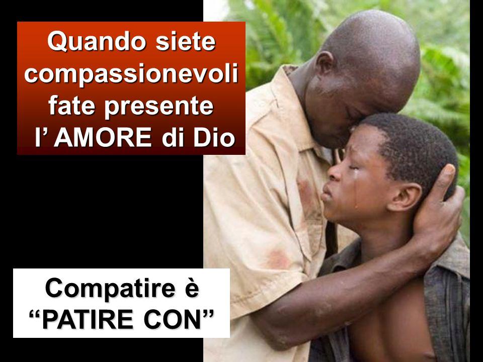 Quando siete compassionevoli fate presente l' AMORE di Dio