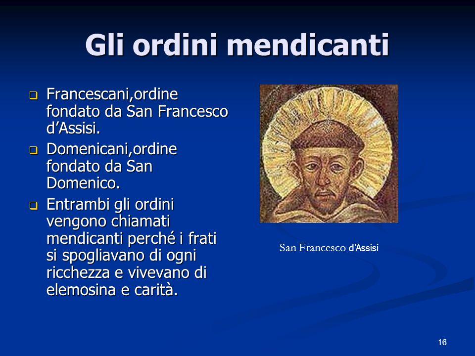Gli ordini mendicanti Francescani,ordine fondato da San Francesco d'Assisi. Domenicani,ordine fondato da San Domenico.