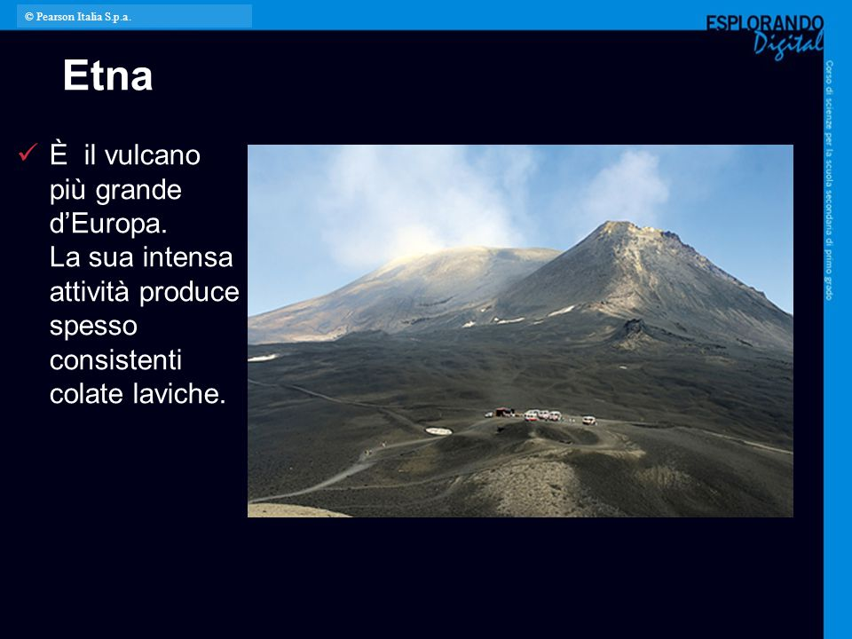 © Pearson Italia S.p.a. Etna. È il vulcano più grande d'Europa. La sua intensa attività produce spesso consistenti colate laviche.
