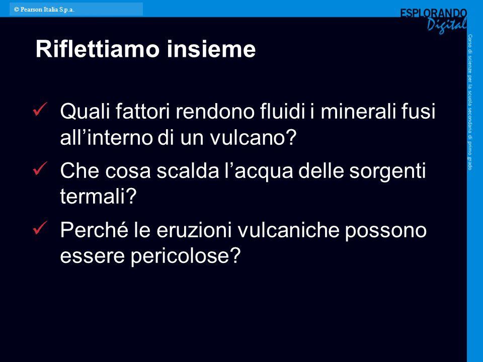 © Pearson Italia S.p.a. Riflettiamo insieme. Quali fattori rendono fluidi i minerali fusi all'interno di un vulcano