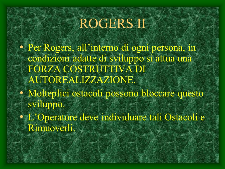 ROGERS II Per Rogers, all'interno di ogni persona, in condizioni adatte di sviluppo si attua una FORZA COSTRUTTIVA DI AUTOREALIZZAZIONE.