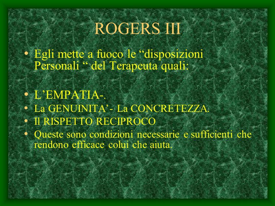 ROGERS IIIEgli mette a fuoco le disposizioni Personali del Terapeuta quali: L'EMPATIA-. La GENUINITA'- La CONCRETEZZA.