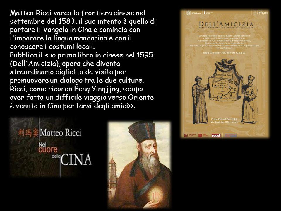 Matteo Ricci varca la frontiera cinese nel settembre del 1583, il suo intento è quello di portare il Vangelo in Cina e comincia con l imparare la lingua mandarina e con il conoscere i costumi locali.
