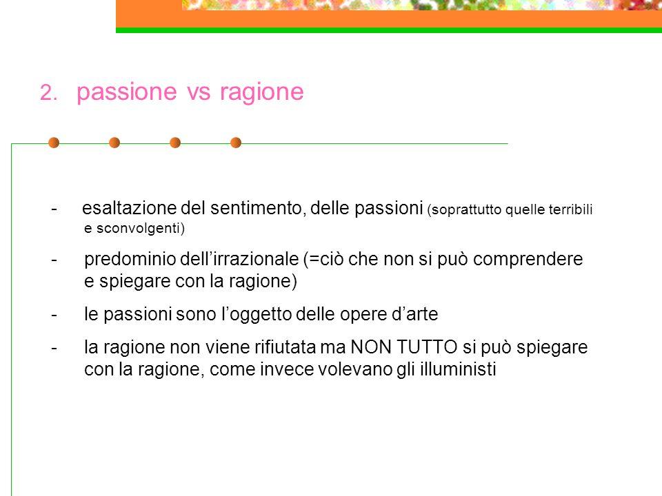 2. passione vs ragione - esaltazione del sentimento, delle passioni (soprattutto quelle terribili e sconvolgenti)