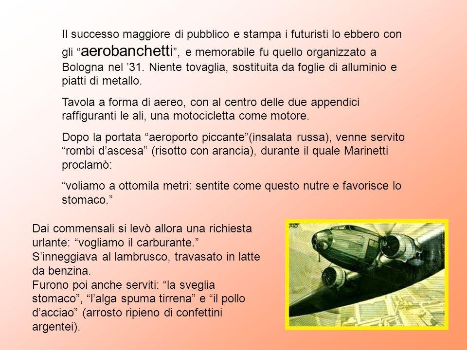 Il successo maggiore di pubblico e stampa i futuristi lo ebbero con gli aerobanchetti , e memorabile fu quello organizzato a Bologna nel '31. Niente tovaglia, sostituita da foglie di alluminio e piatti di metallo.
