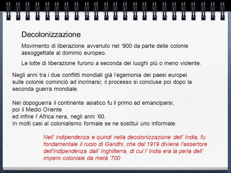 DecolonizzazioneMovimento di liberazione avvenuto nel '900 da parte delle colonie assoggettate al dominio europeo.