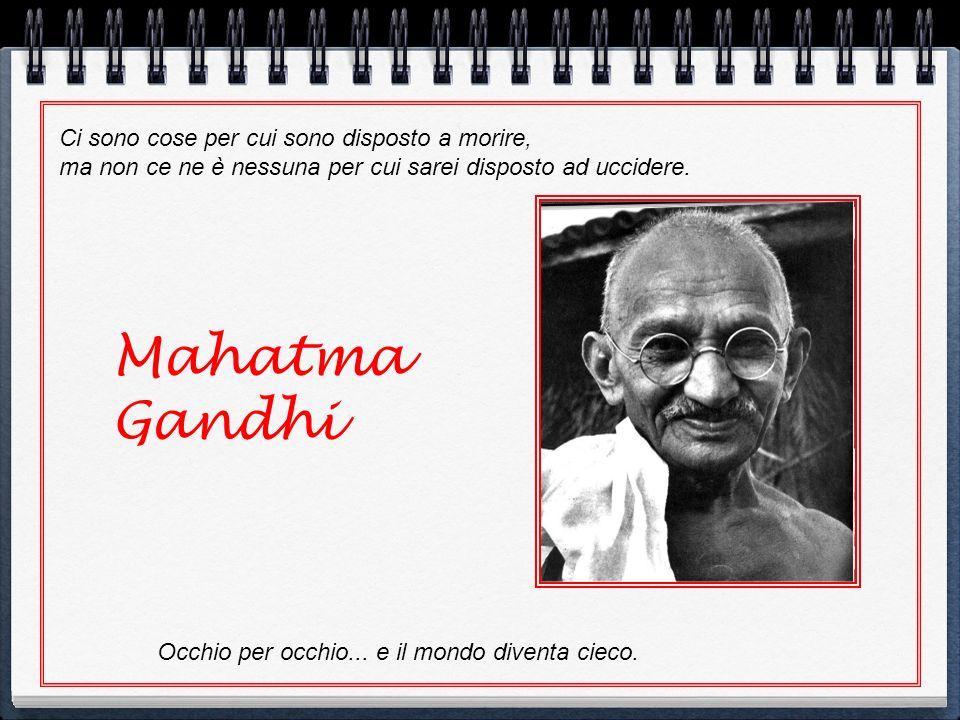 Mahatma Gandhi Ci sono cose per cui sono disposto a morire,