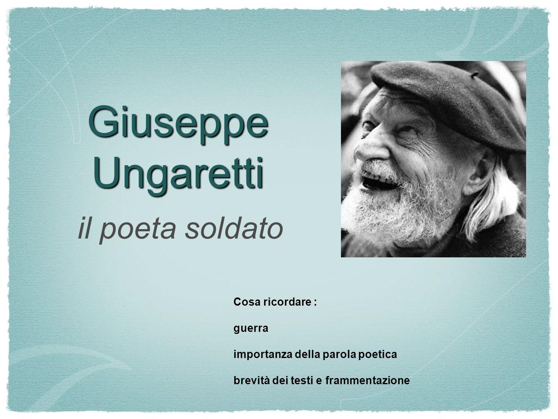 Giuseppe Ungaretti il poeta soldato Cosa ricordare : guerra