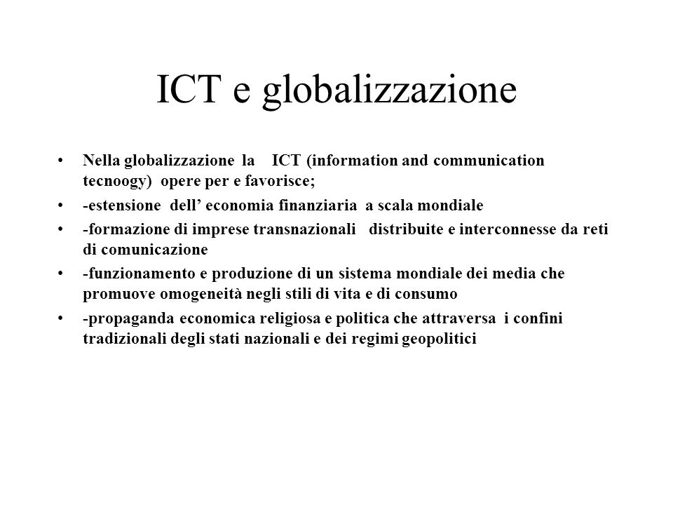 ICT e globalizzazione Nella globalizzazione la ICT (information and communication tecnoogy) opere per e favorisce;