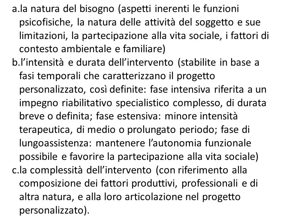 la natura del bisogno (aspetti inerenti le funzioni psicofisiche, la natura delle attività del soggetto e sue limitazioni, la partecipazione alla vita sociale, i fattori di contesto ambientale e familiare)