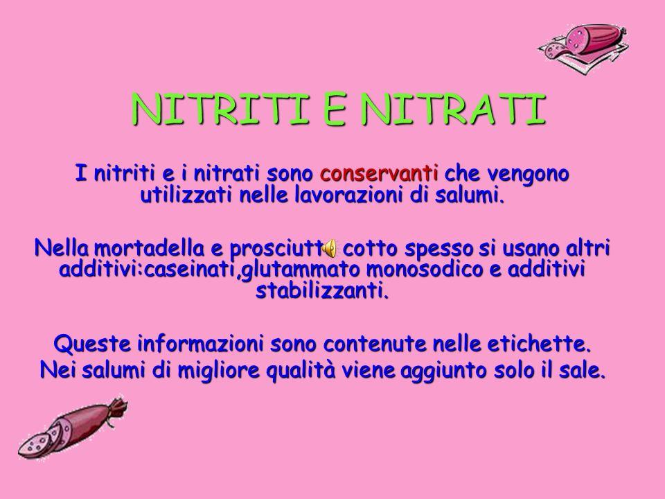 NITRITI E NITRATI I nitriti e i nitrati sono conservanti che vengono utilizzati nelle lavorazioni di salumi.