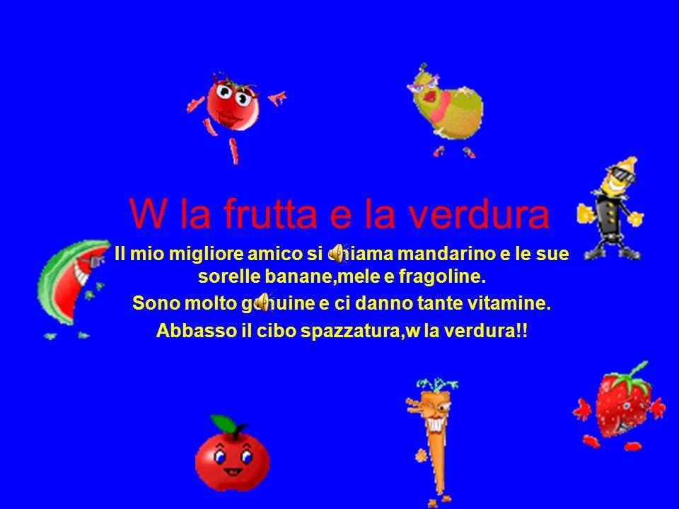 W la frutta e la verdura Il mio migliore amico si chiama mandarino e le sue sorelle banane,mele e fragoline.
