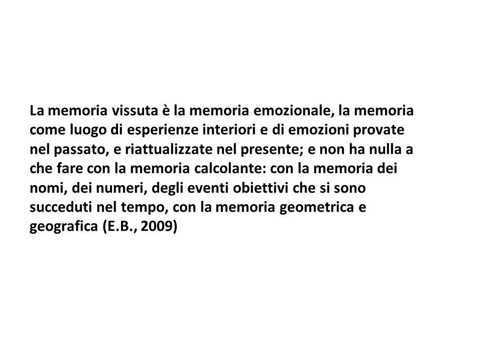La memoria vissuta è la memoria emozionale, la memoria come luogo di esperienze interiori e di emozioni provate nel passato, e riattualizzate nel presente; e non ha nulla a che fare con la memoria calcolante: con la memoria dei nomi, dei numeri, degli eventi obiettivi che si sono succeduti nel tempo, con la memoria geometrica e geografica (E.B., 2009)