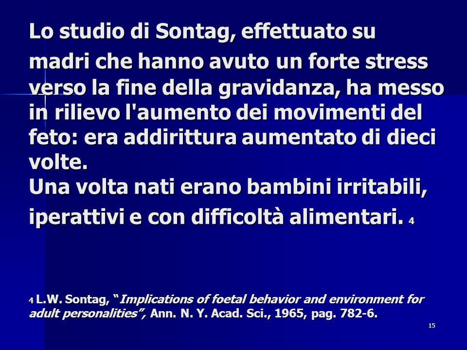 Lo studio di Sontag, effettuato su madri che hanno avuto un forte stress verso la fine della gravidanza, ha messo in rilievo l aumento dei movimenti del feto: era addirittura aumentato di dieci volte.