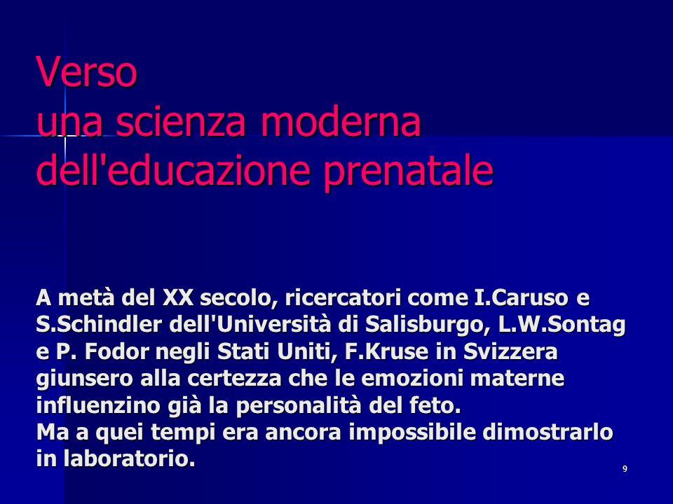 Verso una scienza moderna dell educazione prenatale A metà del XX secolo, ricercatori come I.Caruso e S.Schindler dell Università di Salisburgo, L.W.Sontag e P.