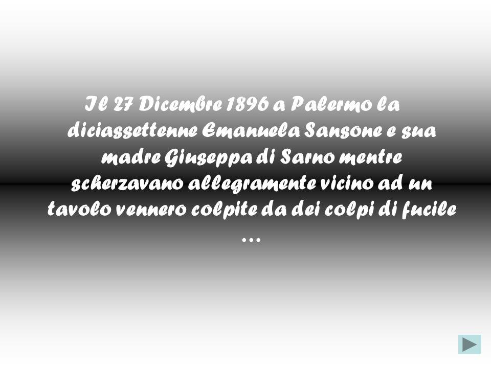 Il 27 Dicembre 1896 a Palermo la diciassettenne Emanuela Sansone e sua madre Giuseppa di Sarno mentre scherzavano allegramente vicino ad un tavolo vennero colpite da dei colpi di fucile …