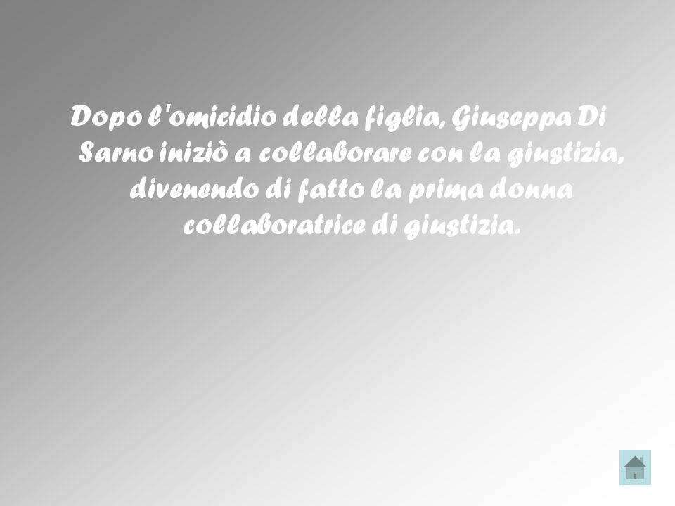 Dopo l omicidio della figlia, Giuseppa Di Sarno iniziò a collaborare con la giustizia, divenendo di fatto la prima donna collaboratrice di giustizia.