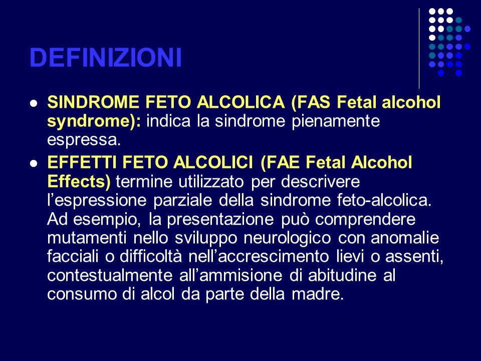 DEFINIZIONI SINDROME FETO ALCOLICA (FAS Fetal alcohol syndrome): indica la sindrome pienamente espressa.