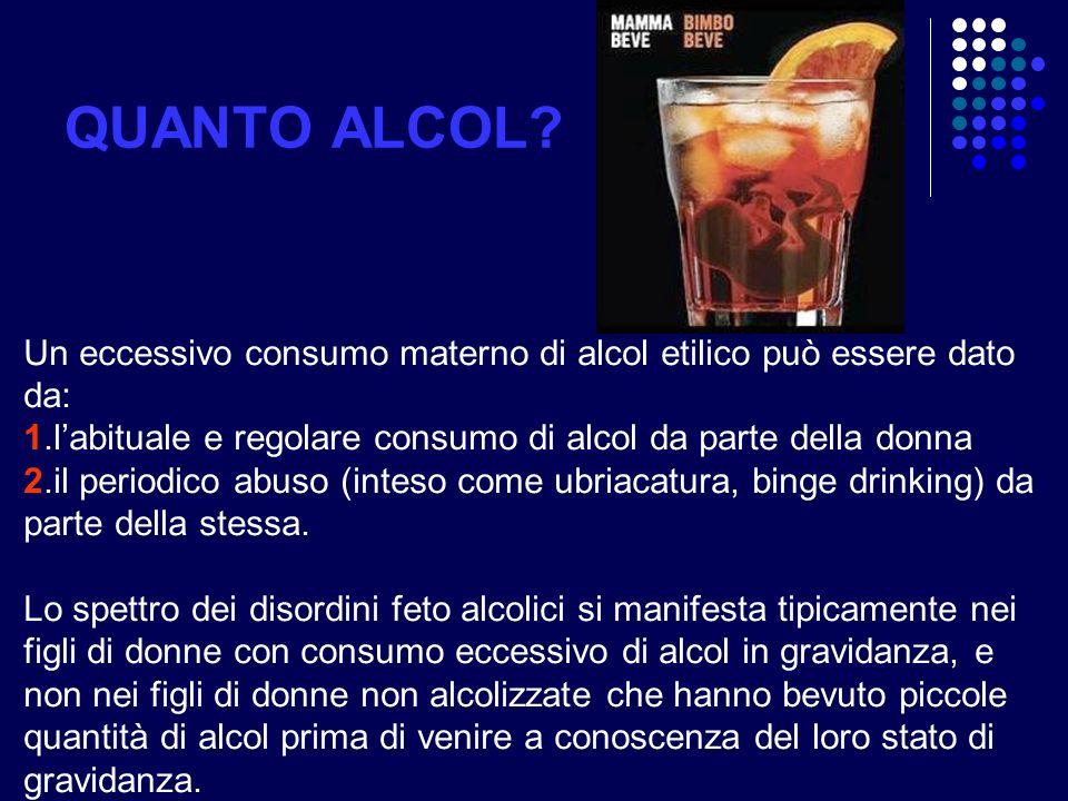 QUANTO ALCOL Un eccessivo consumo materno di alcol etilico può essere dato da: 1.l'abituale e regolare consumo di alcol da parte della donna.