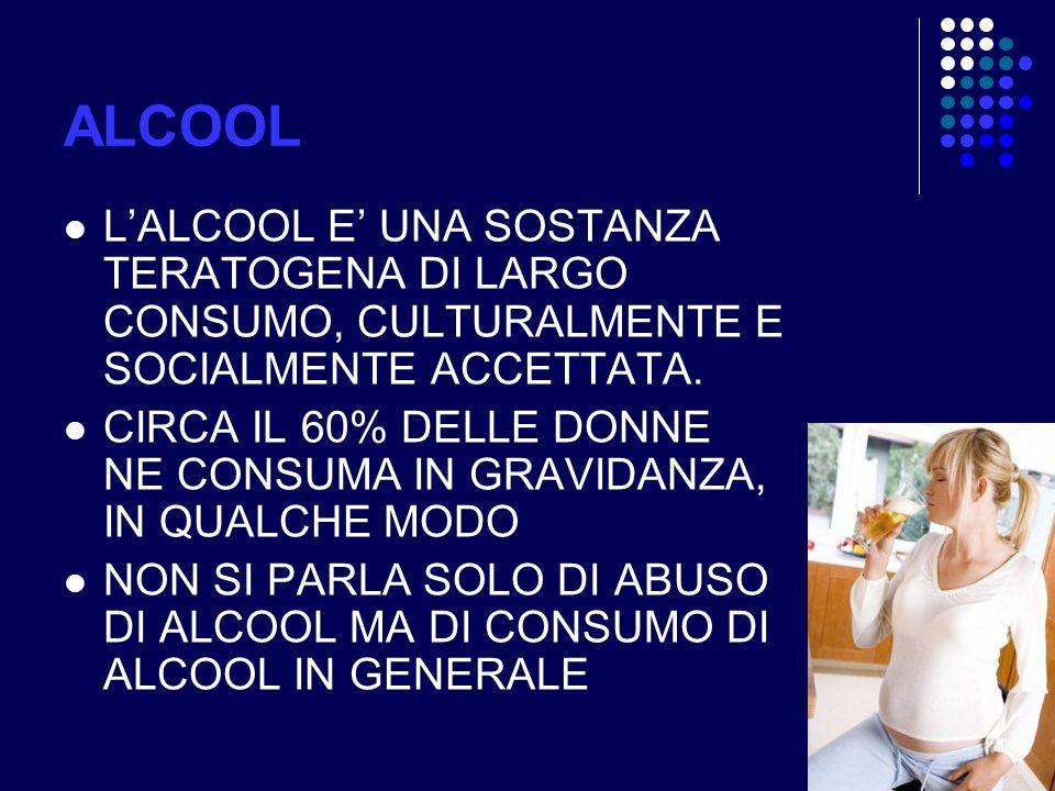 ALCOOL L'ALCOOL E' UNA SOSTANZA TERATOGENA DI LARGO CONSUMO, CULTURALMENTE E SOCIALMENTE ACCETTATA.