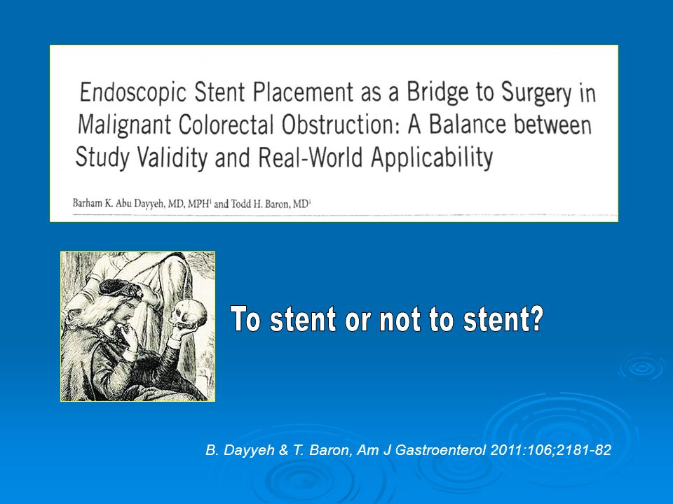 To stent or not to stent B. Dayyeh & T. Baron, Am J Gastroenterol 2011:106;2181-82