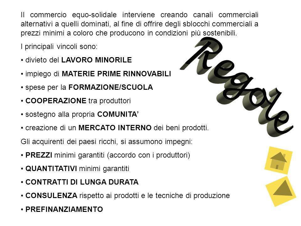 Il commercio equo-solidale interviene creando canali commerciali alternativi a quelli dominati, al fine di offrire degli sblocchi commerciali a prezzi minimi a coloro che producono in condizioni più sostenibili.