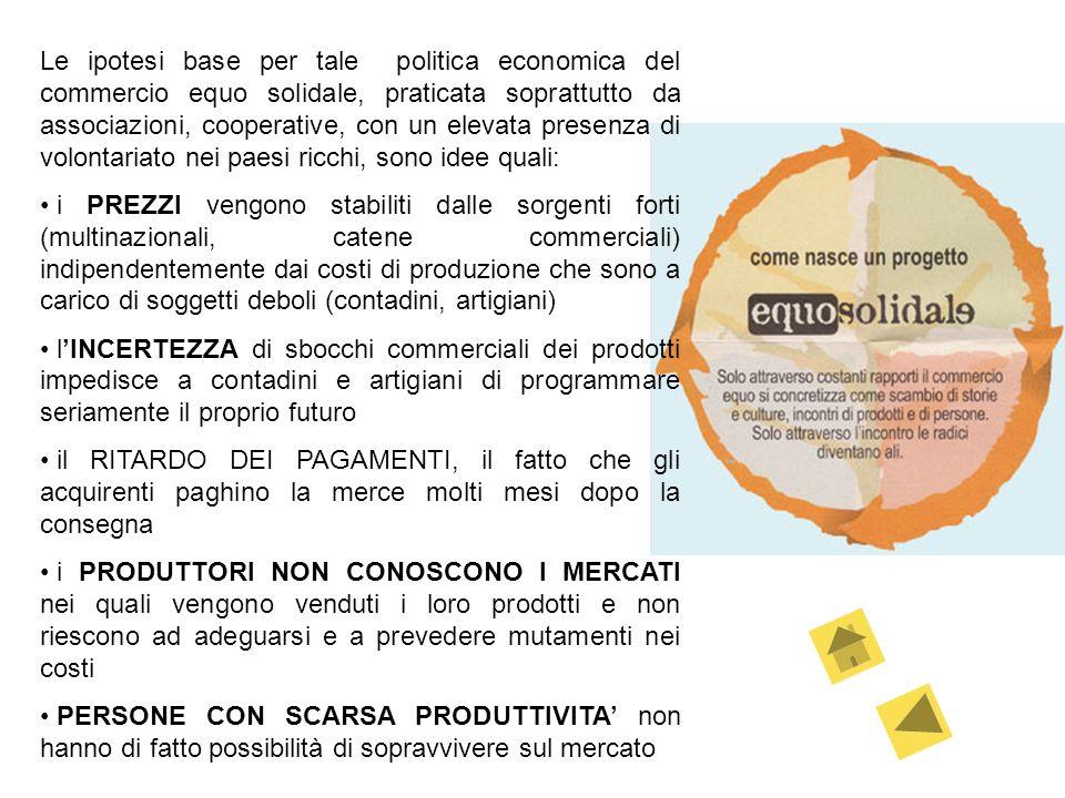 Le ipotesi base per tale politica economica del commercio equo solidale, praticata soprattutto da associazioni, cooperative, con un elevata presenza di volontariato nei paesi ricchi, sono idee quali: