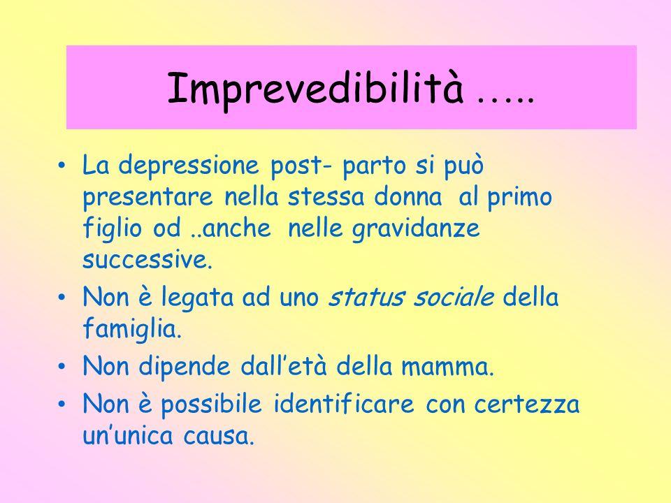 Imprevedibilità …..La depressione post- parto si può presentare nella stessa donna al primo figlio od ..anche nelle gravidanze successive.