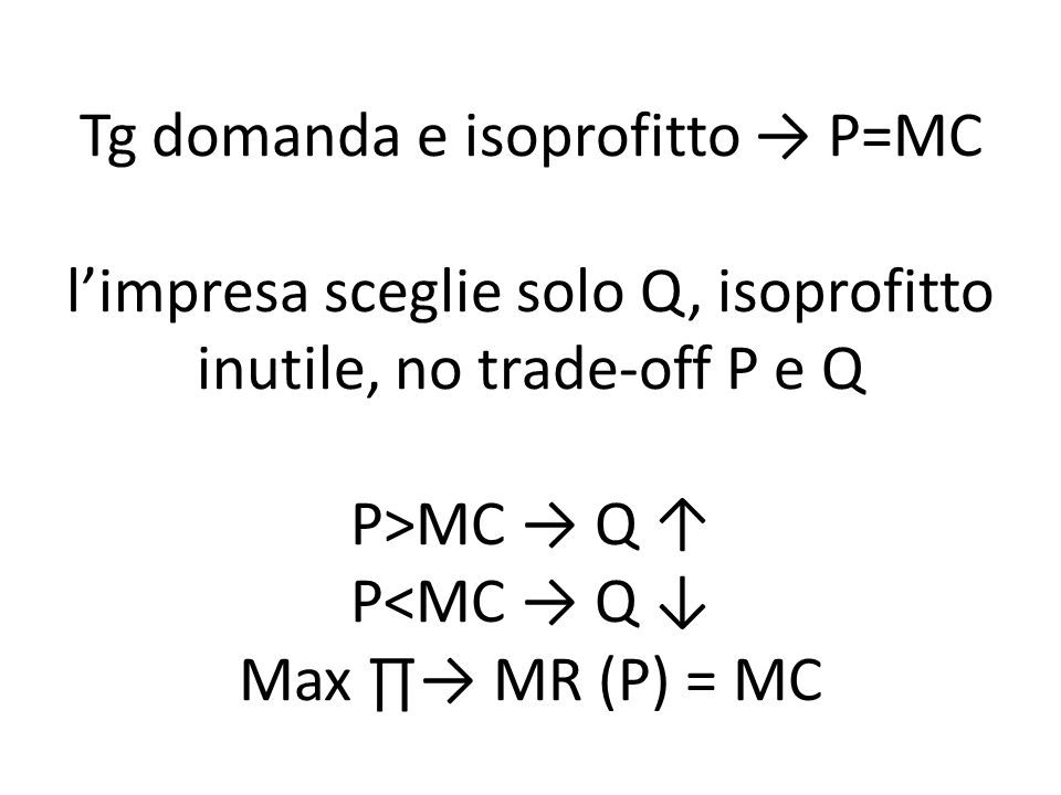 Tg domanda e isoprofitto → P=MC l'impresa sceglie solo Q, isoprofitto inutile, no trade-off P e Q P>MC → Q ↑ P<MC → Q ↓ Max ∏→ MR (P) = MC
