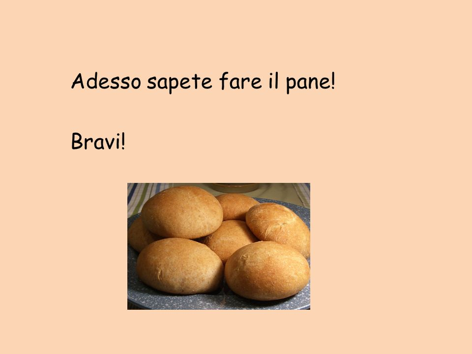 Adesso sapete fare il pane! Bravi!