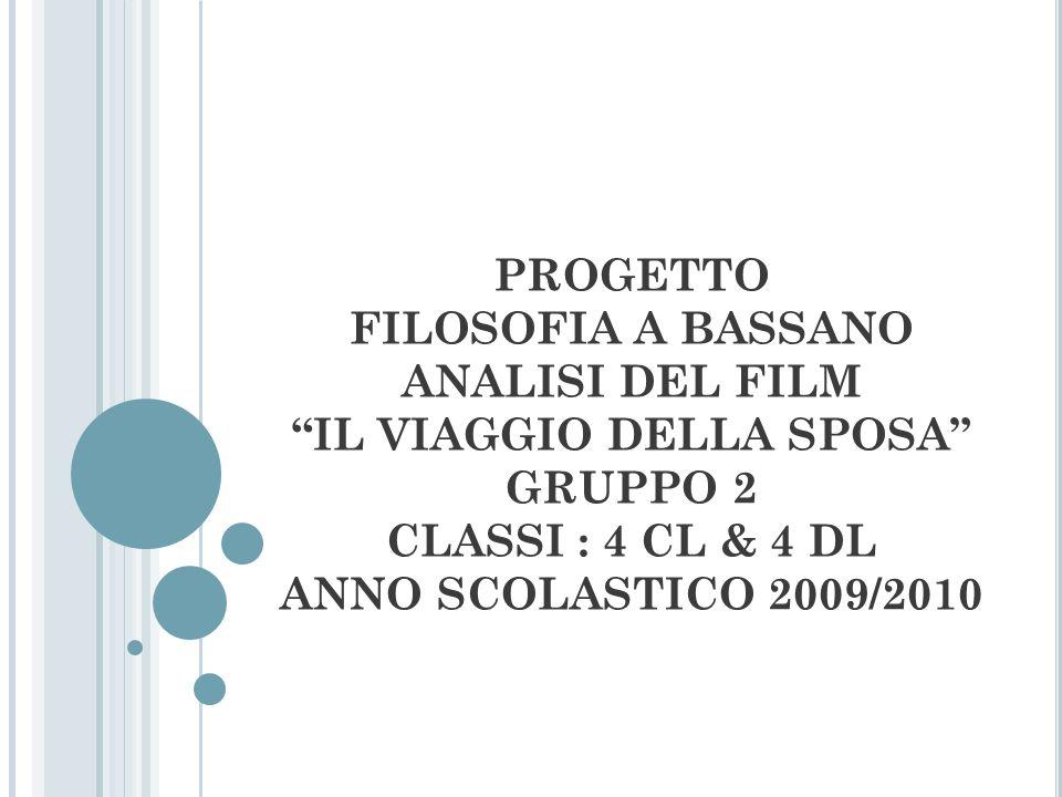 PROGETTO FILOSOFIA A BASSANO ANALISI DEL FILM IL VIAGGIO DELLA SPOSA GRUPPO 2 CLASSI : 4 CL & 4 DL ANNO SCOLASTICO 2009/2010