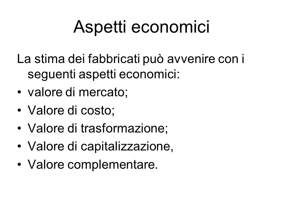 Aspetti economici La stima dei fabbricati può avvenire con i seguenti aspetti economici: valore di mercato;