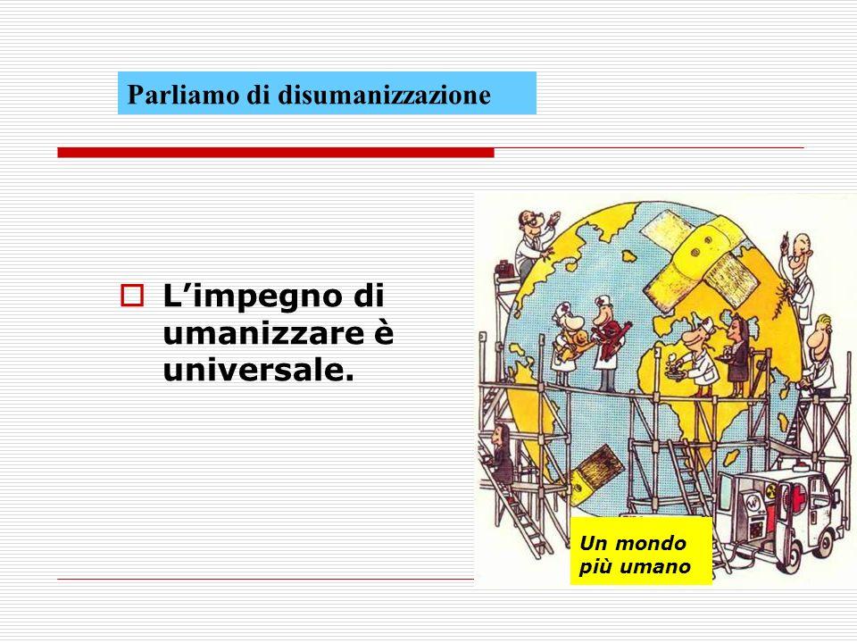 L'impegno di umanizzare è universale.