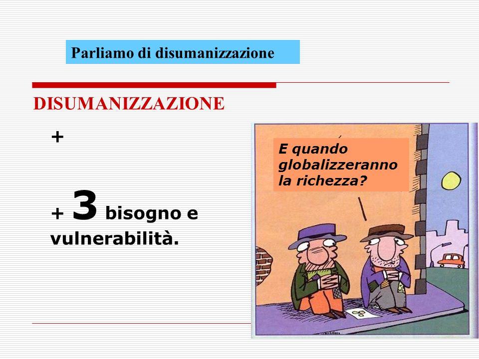 DISUMANIZZAZIONE + + 3 bisogno e vulnerabilità.