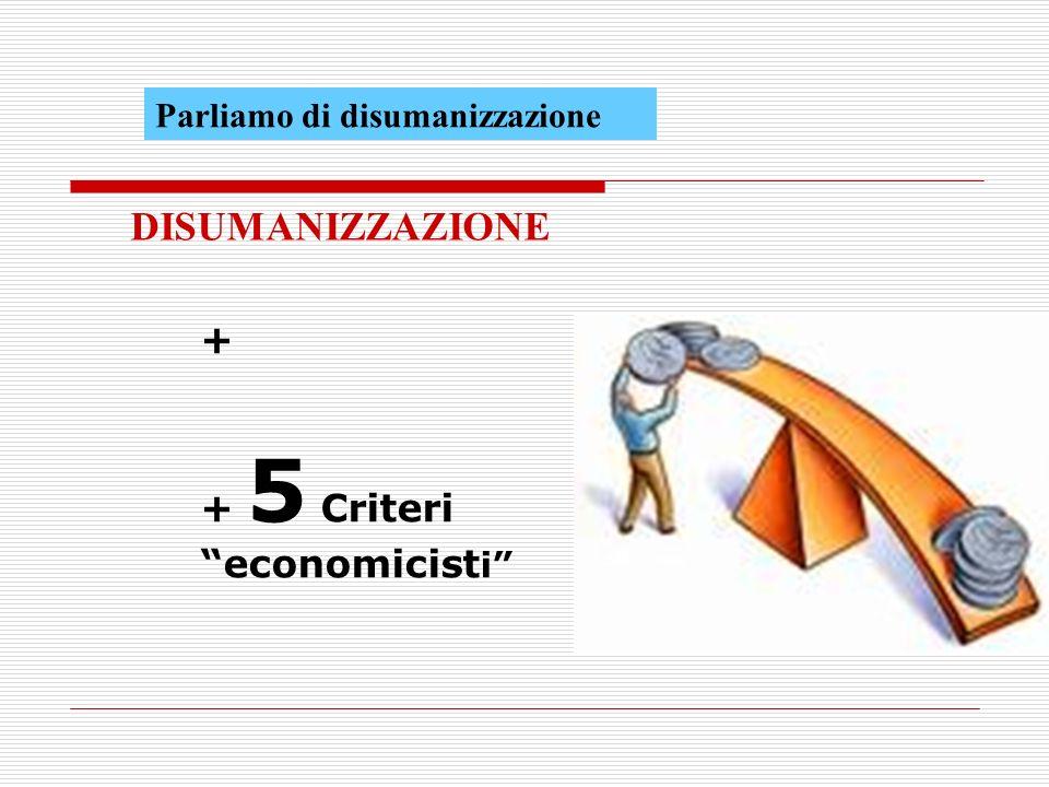 DISUMANIZZAZIONE + + 5 Criteri economicisti