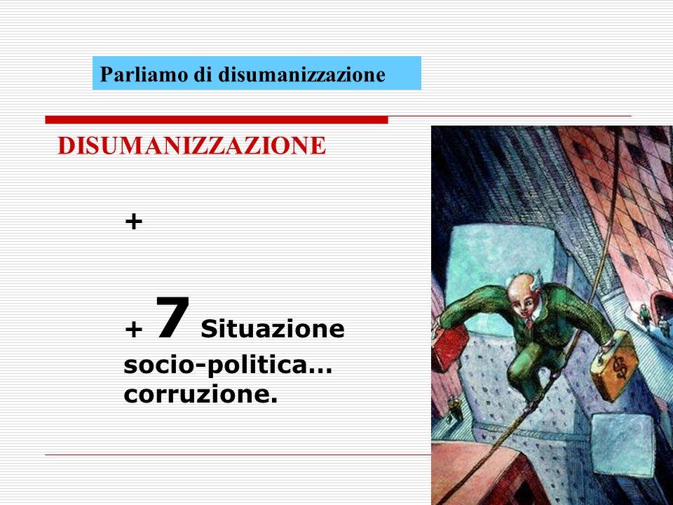 DISUMANIZZAZIONE + + 7 Situazione socio-politica… corruzione.