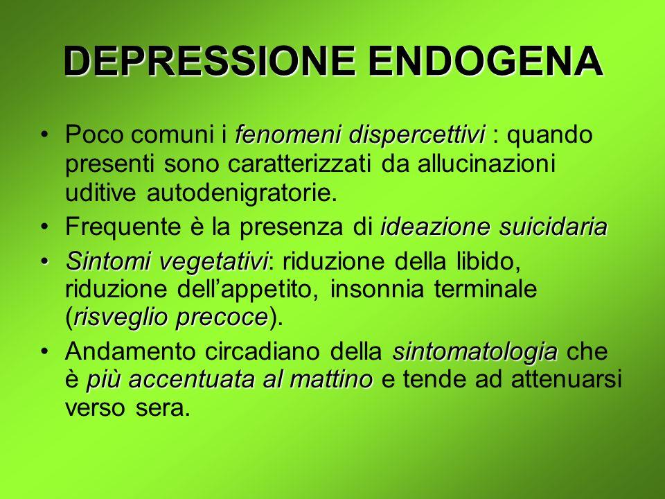 DEPRESSIONE ENDOGENA Poco comuni i fenomeni dispercettivi : quando presenti sono caratterizzati da allucinazioni uditive autodenigratorie.