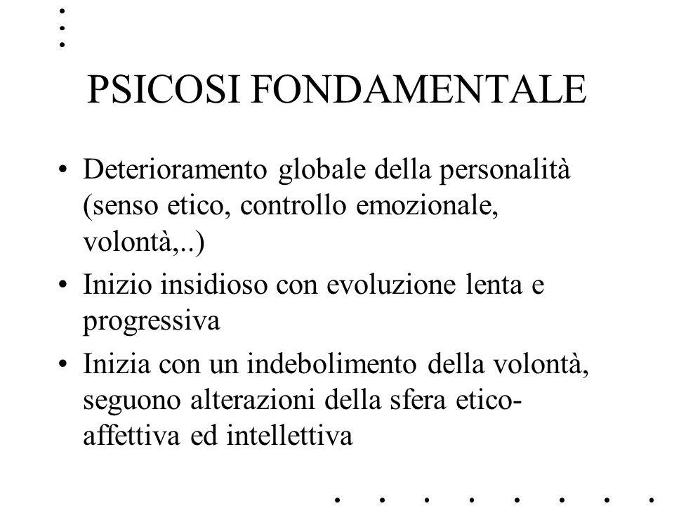 PSICOSI FONDAMENTALEDeterioramento globale della personalità (senso etico, controllo emozionale, volontà,..)