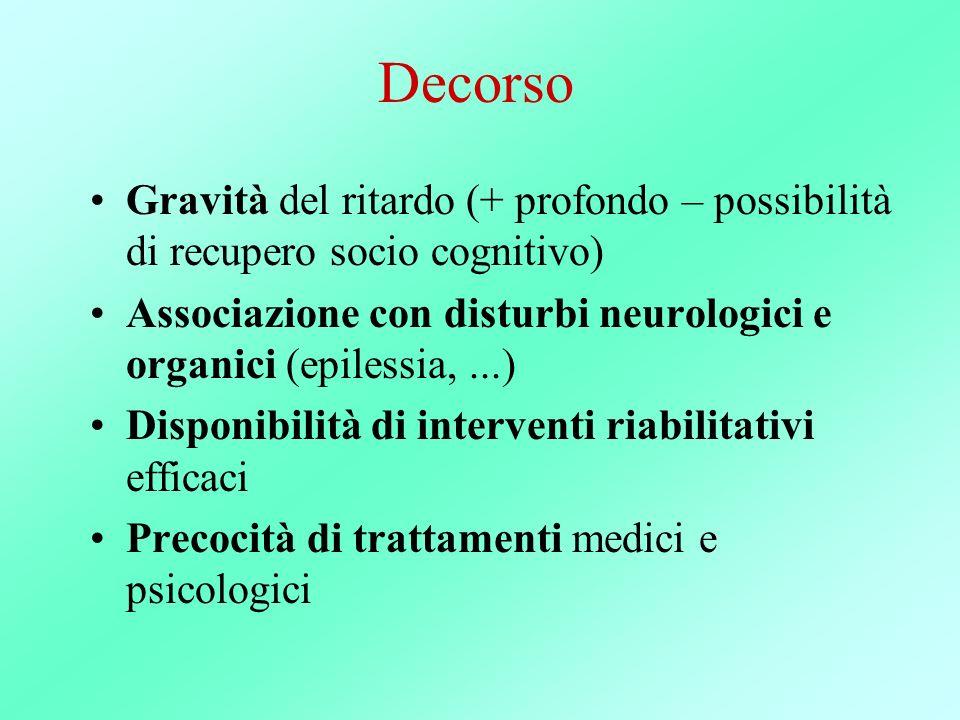 Decorso Gravità del ritardo (+ profondo – possibilità di recupero socio cognitivo) Associazione con disturbi neurologici e organici (epilessia, ...)