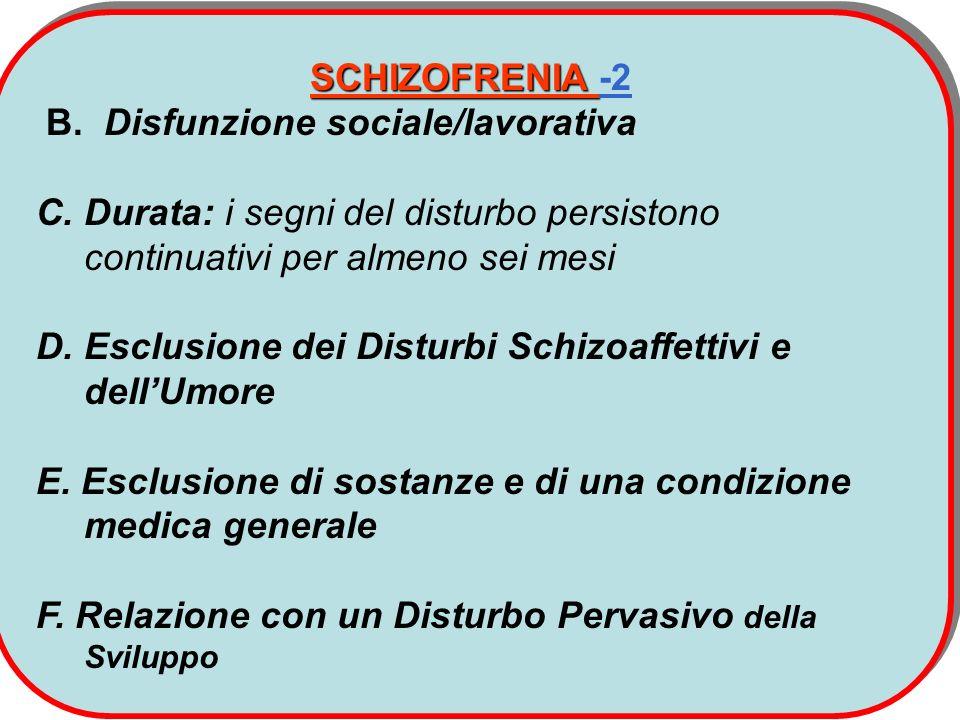 SCHIZOFRENIA -2 B. Disfunzione sociale/lavorativa. C. Durata: i segni del disturbo persistono continuativi per almeno sei mesi.