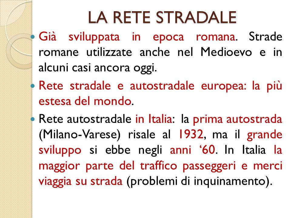 LA RETE STRADALE Già sviluppata in epoca romana. Strade romane utilizzate anche nel Medioevo e in alcuni casi ancora oggi.