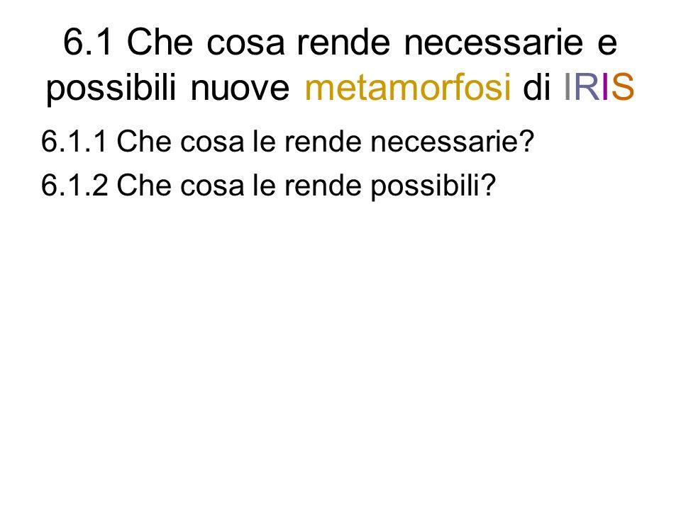 6.1 Che cosa rende necessarie e possibili nuove metamorfosi di IRIS